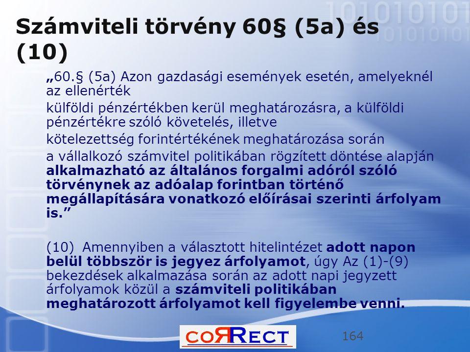 """Számviteli törvény 60§ (5a) és (10) """"60.§ (5a) Azon gazdasági események esetén, amelyeknél az ellenérték külföldi pénzértékben kerül meghatározásra, a külföldi pénzértékre szóló követelés, illetve kötelezettség forintértékének meghatározása során a vállalkozó számvitel politikában rögzített döntése alapján alkalmazható az általános forgalmi adóról szóló törvénynek az adóalap forintban történő megállapítására vonatkozó előírásai szerinti árfolyam is. (10) Amennyiben a választott hitelintézet adott napon belül többször is jegyez árfolyamot, úgy Az (1)-(9) bekezdések alkalmazása során az adott napi jegyzett árfolyamok közül a számviteli politikában meghatározott árfolyamot kell figyelembe venni."""