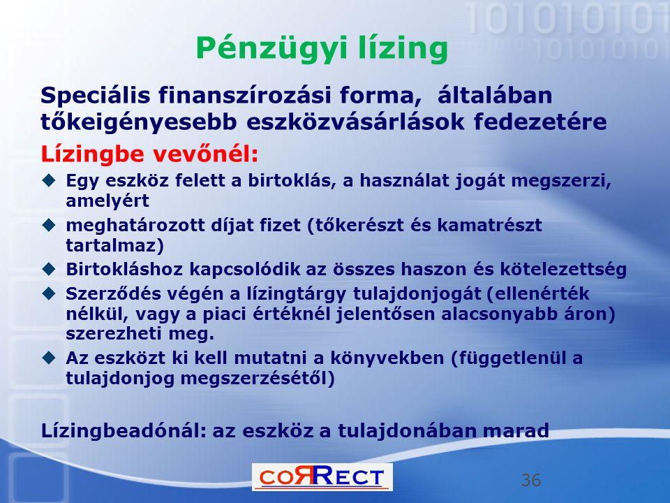 Pénzügyi lízing Speciális finanszírozási forma, általában tőkeigényesebb eszközvásárlások fedezetére Lízingbe vevőnél:  Egy eszköz felett a birtoklás, a használat jogát megszerzi, amelyért  meghatározott díjat fizet (tőkerészt és kamatrészt tartalmaz)  Birtokláshoz kapcsolódik az összes haszon és kötelezettség  Szerződés végén a lízingtárgy tulajdonjogát (ellenérték nélkül, vagy a piaci értéknél jelentősen alacsonyabb áron) szerezheti meg.