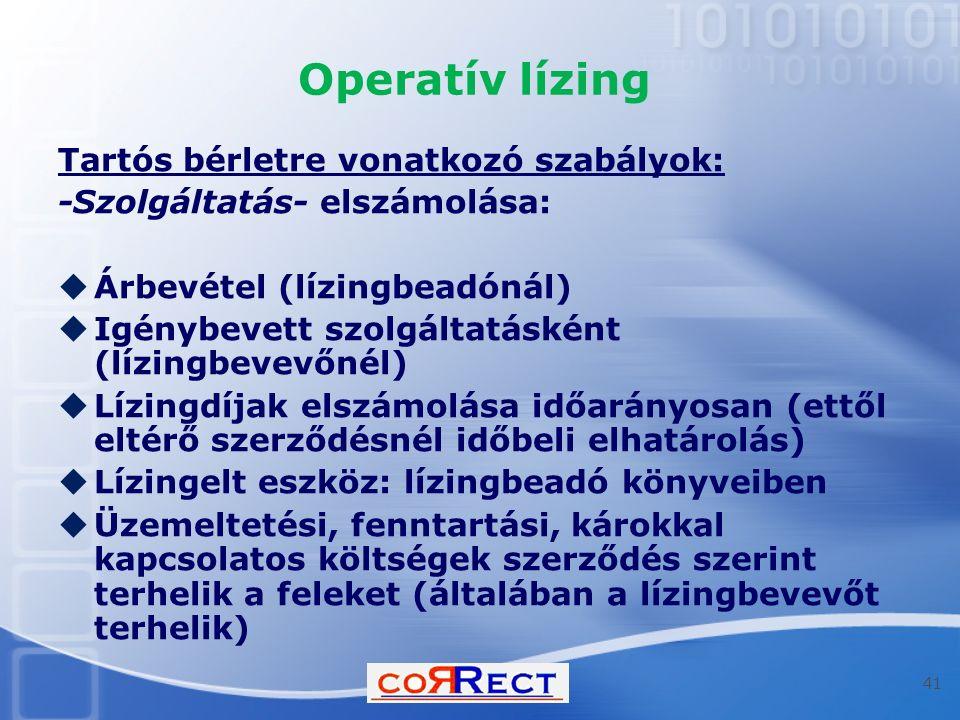 Operatív lízing Tartós bérletre vonatkozó szabályok: -Szolgáltatás- elszámolása:  Árbevétel (lízingbeadónál)  Igénybevett szolgáltatásként (lízingbevevőnél)  Lízingdíjak elszámolása időarányosan (ettől eltérő szerződésnél időbeli elhatárolás)  Lízingelt eszköz: lízingbeadó könyveiben  Üzemeltetési, fenntartási, károkkal kapcsolatos költségek szerződés szerint terhelik a feleket (általában a lízingbevevőt terhelik) 41