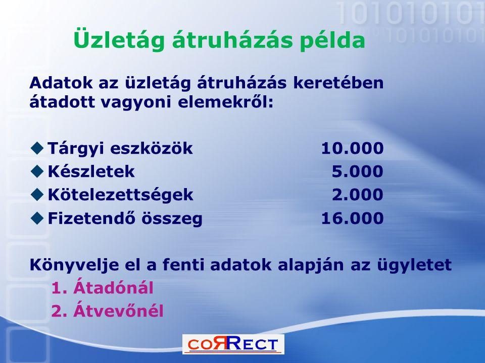 Üzletág átruházás példa Adatok az üzletág átruházás keretében átadott vagyoni elemekről:  Tárgyi eszközök 10.000  Készletek 5.000  Kötelezettségek