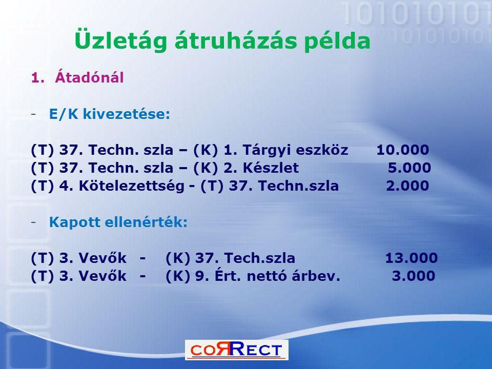 Üzletág átruházás példa 1.Átadónál -E/K kivezetése: (T) 37. Techn. szla – (K) 1. Tárgyi eszköz 10.000 (T) 37. Techn. szla – (K) 2. Készlet 5.000 (T) 4