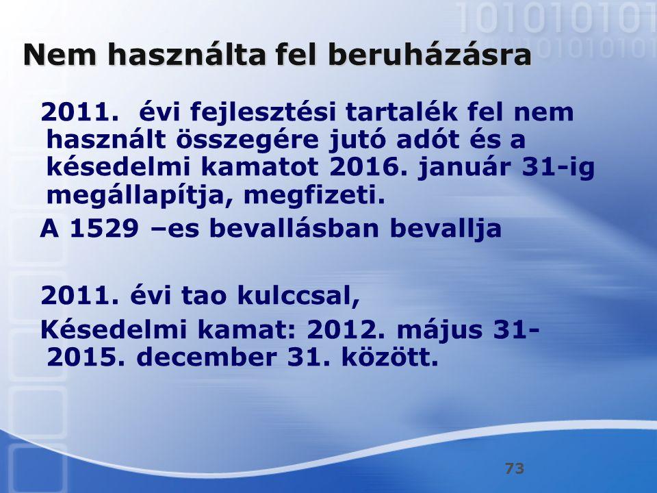 73 Nem használta fel beruházásra 2011. évi fejlesztési tartalék fel nem használt összegére jutó adót és a késedelmi kamatot 2016. január 31-ig megálla