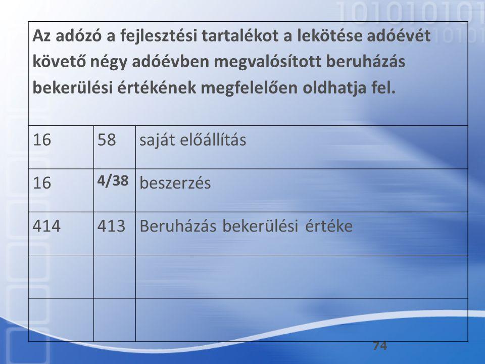 74 Az adózó a fejlesztési tartalékot a lekötése adóévét követő négy adóévben megvalósított beruházás bekerülési értékének megfelelően oldhatja fel. 16