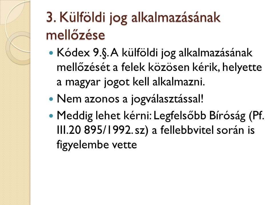 3. Külföldi jog alkalmazásának mellőzése Kódex 9.§. A külföldi jog alkalmazásának mellőzését a felek közösen kérik, helyette a magyar jogot kell alkal