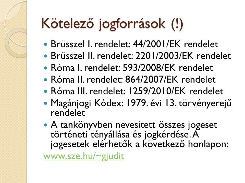 Kötelező jogforrások (!) Brüsszel I. rendelet: 44/2001/EK rendelet Brüsszel II. rendelet: 2201/2003/EK rendelet Róma I. rendelet: 593/2008/EK rendelet
