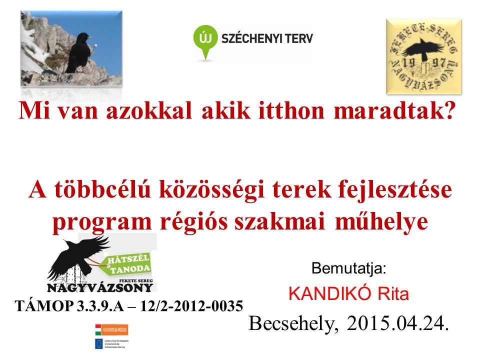 A többcélú közösségi terek fejlesztése program régiós szakmai műhelye Bemutatja: KANDIKÓ Rita Becsehely, 2015.04.24.