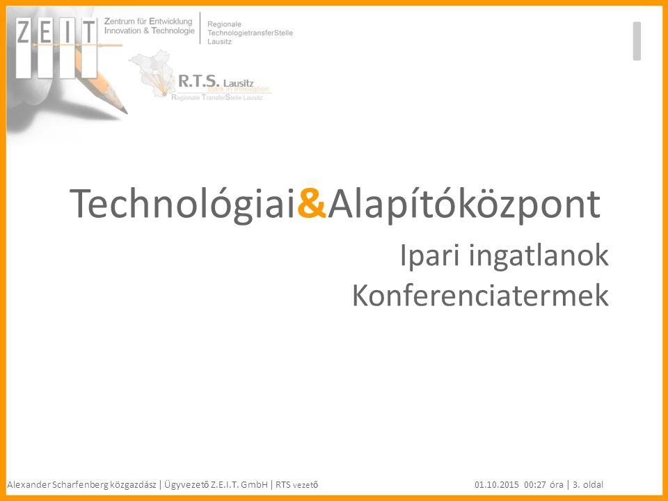 Technológiai&Alapítóközpont Ipari ingatlanok Konferenciatermek I Alexander Scharfenberg közgazdász | Ügyvezet ő Z.E.I.T.