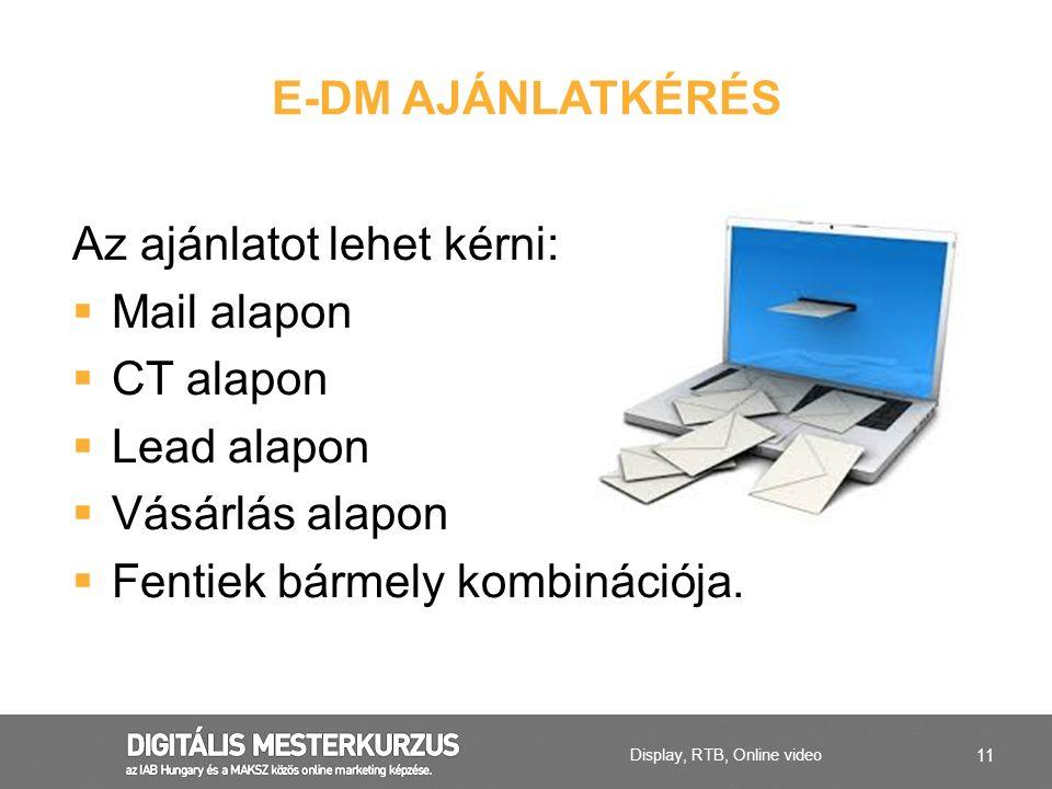 11 Az ajánlatot lehet kérni:  Mail alapon  CT alapon  Lead alapon  Vásárlás alapon  Fentiek bármely kombinációja. E-DM AJÁNLATKÉRÉS Display, RTB,