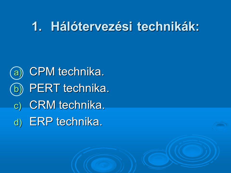 1.Hálótervezési technikák: a) CPM technika. b) PERT technika. c) CRM technika. d) ERP technika.