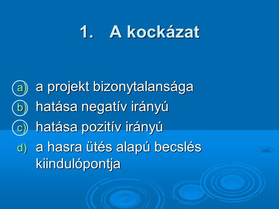 1. A kockázat a) a projekt bizonytalansága b) hatása negatív irányú c) hatása pozitív irányú d) a hasra ütés alapú becslés kiindulópontja