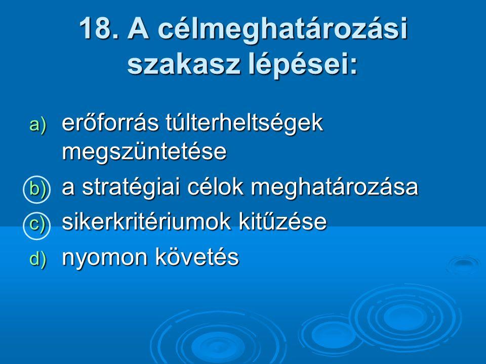 18. A célmeghatározási szakasz lépései: a) erőforrás túlterheltségek megszüntetése b) a stratégiai célok meghatározása c) sikerkritériumok kitűzése d)