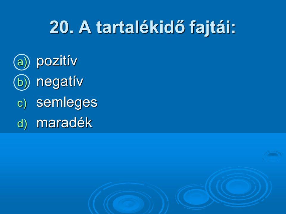 20. A tartalékidő fajtái: a) pozitív b) negatív c) semleges d) maradék