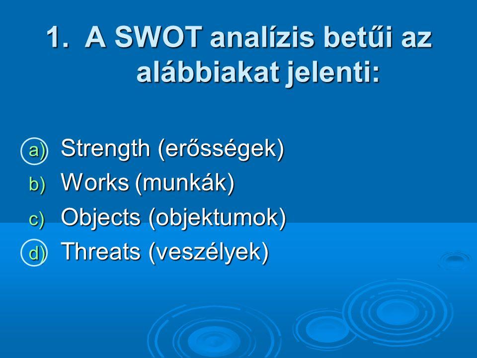 1.A SWOT analízis betűi az alábbiakat jelenti: a) Strength (erősségek) b) Works (munkák) c) Objects (objektumok) d) Threats (veszélyek)