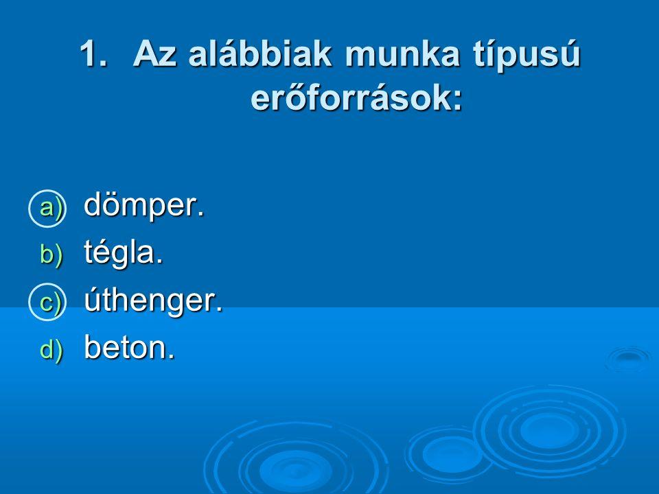 1.Az alábbiak munka típusú erőforrások: a) dömper. b) tégla. c) úthenger. d) beton.