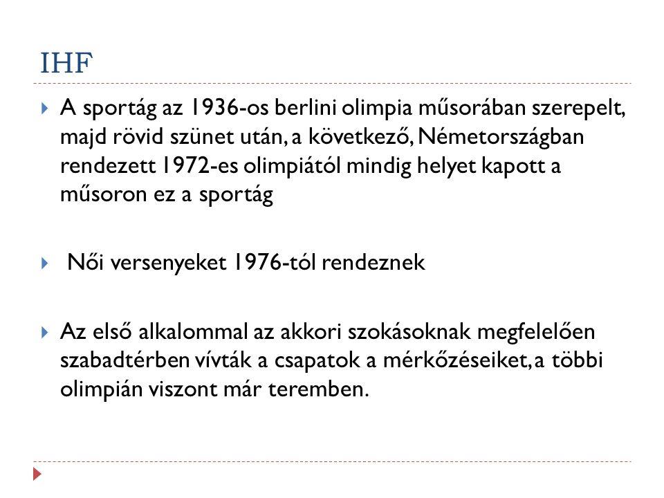 IHF  A sportág az 1936-os berlini olimpia műsorában szerepelt, majd rövid szünet után, a következő, Németországban rendezett 1972-es olimpiától mindig helyet kapott a műsoron ez a sportág  Női versenyeket 1976-tól rendeznek  Az első alkalommal az akkori szokásoknak megfelelően szabadtérben vívták a csapatok a mérkőzéseiket, a többi olimpián viszont már teremben.