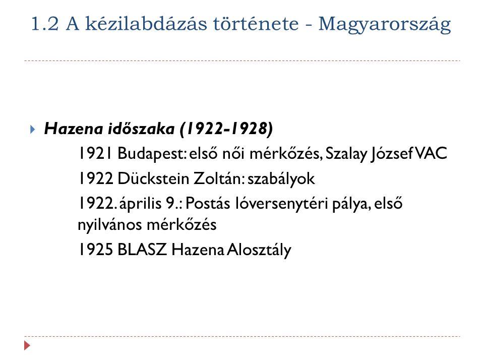 1.2 A kézilabdázás története - Magyarország  Hazena időszaka (1922-1928) 1921 Budapest: első női mérkőzés, Szalay József VAC 1922 Dückstein Zoltán: szabályok 1922.