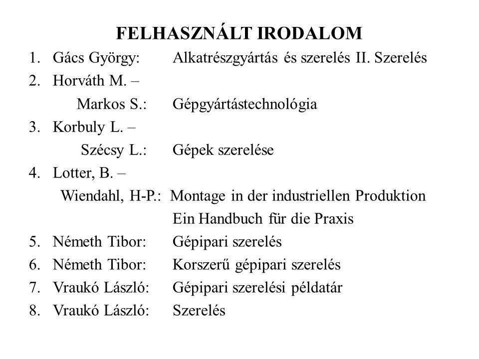 FELHASZNÁLT IRODALOM 1.Gács György:Alkatrészgyártás és szerelés II. Szerelés 2.Horváth M. – Markos S.:Gépgyártástechnológia 3. Korbuly L. – Szécsy L.: