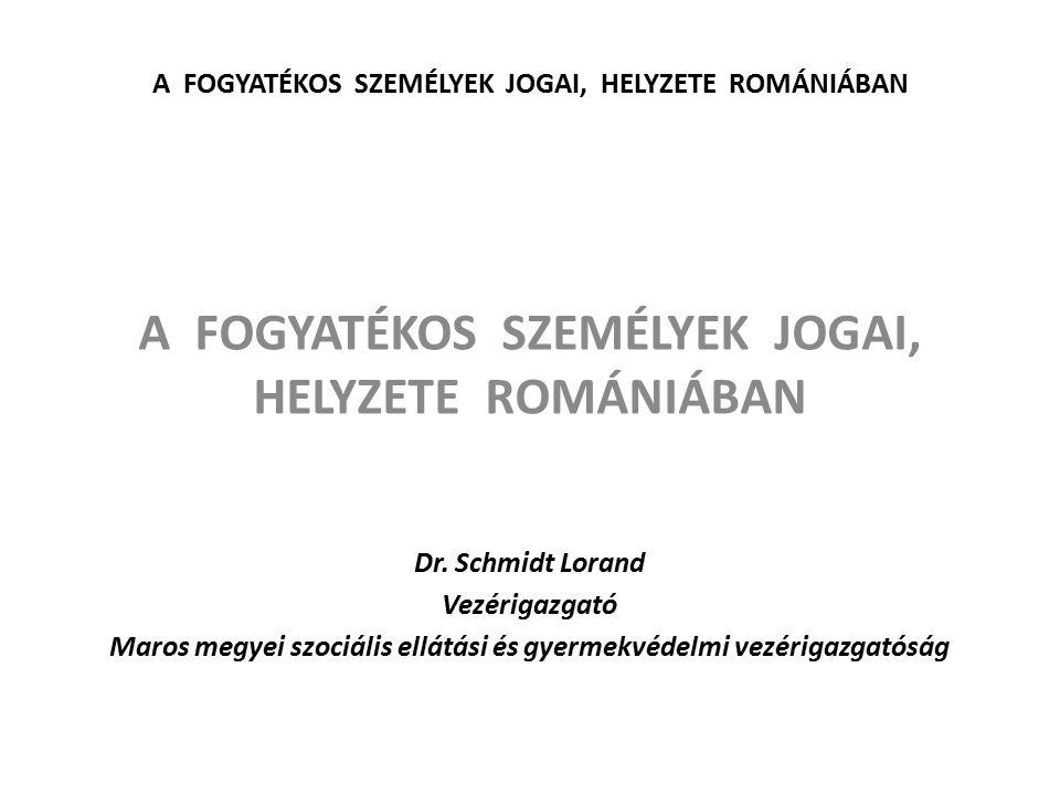 A FOGYATÉKOS SZEMÉLYEK JOGAI, HELYZETE ROMÁNIÁBAN Dr. Schmidt Lorand Vezérigazgató Maros megyei szociális ellátási és gyermekvédelmi vezérigazgatóság