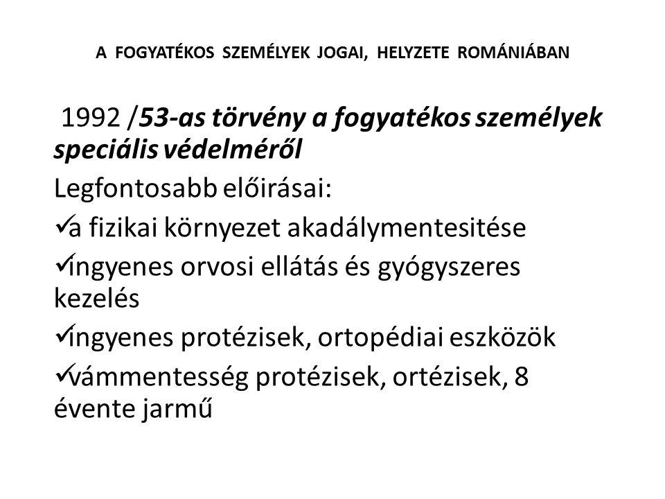 A FOGYATÉKOS SZEMÉLYEK JOGAI, HELYZETE ROMÁNIÁBAN 1992 /53-as törvény a fogyatékos személyek speciális védelméről Legfontosabb előirásai: a fizikai kö