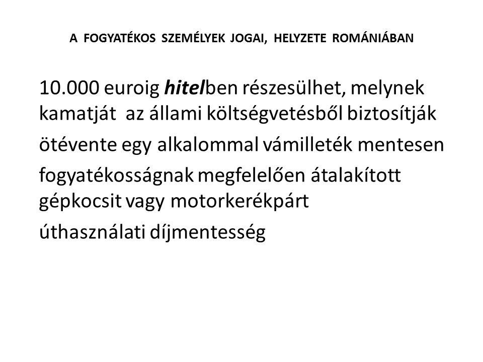 A FOGYATÉKOS SZEMÉLYEK JOGAI, HELYZETE ROMÁNIÁBAN 10.000 euroig hitelben részesülhet, melynek kamatját az állami költségvetésből biztosítják ötévente