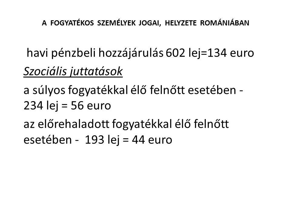 A FOGYATÉKOS SZEMÉLYEK JOGAI, HELYZETE ROMÁNIÁBAN havi pénzbeli hozzájárulás 602 lej=134 euro Szociális juttatások a súlyos fogyatékkal élő felnőtt es