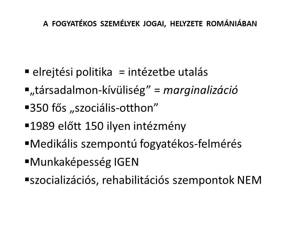 """A FOGYATÉKOS SZEMÉLYEK JOGAI, HELYZETE ROMÁNIÁBAN  elrejtési politika = intézetbe utalás  """"társadalmon-kívüliség"""" = marginalizáció  350 fős """"szociá"""