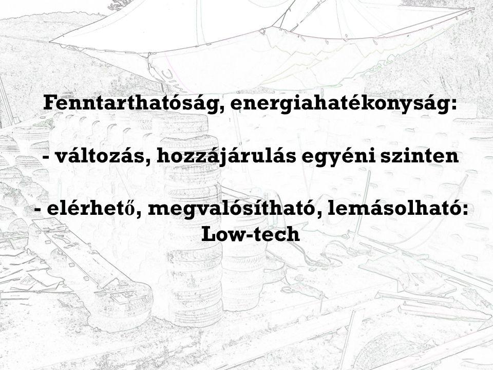 Fenntarthatóság, energiahatékonyság: - változás, hozzájárulás egyéni szinten - elérhet ő, megvalósítható, lemásolható: Low-tech