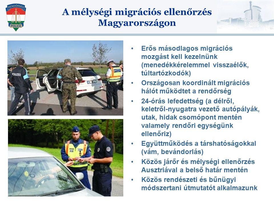 A mélységi migrációs ellenőrzés Magyarországon Erős másodlagos migrációs mozgást kell kezelnünk (menedékkérelemmel visszaélők, túltartózkodók) Országosan koordinált migrációs hálót működtet a rendőrség 24-órás lefedettség (a délről, keletről-nyugatra vezető autópályák, utak, hidak csomópont mentén valamely rendőri egységünk ellenőriz) Együttműködés a társhatóságokkal (vám, bevándorlás) Közös járőr és mélységi ellenőrzés Ausztriával a belső határ mentén Közös rendészeti és bűnügyi módszertani útmutatót alkalmazunk
