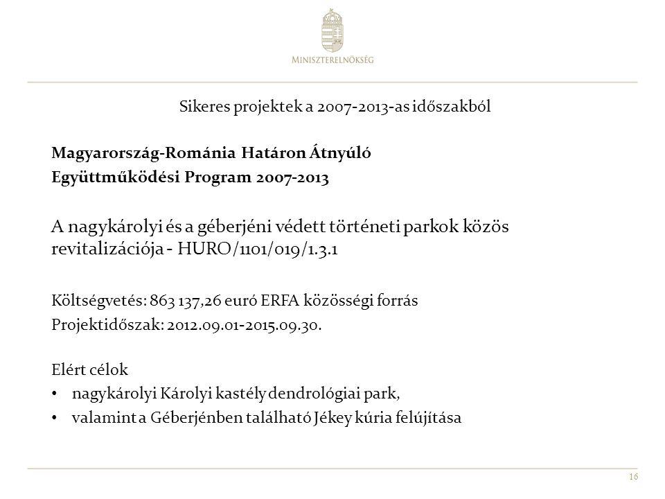 16 Sikeres projektek a 2007-2013-as időszakból Magyarország-Románia Határon Átnyúló Együttműködési Program 2007-2013 A nagykárolyi és a géberjéni védett történeti parkok közös revitalizációja - HURO/1101/019/1.3.1 Költségvetés: 863 137,26 euró ERFA közösségi forrás Projektidőszak: 2012.09.01-2015.09.30.