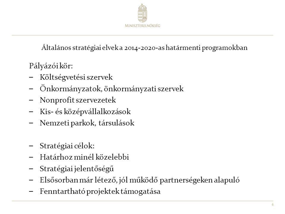 4 Általános stratégiai elvek a 2014-2020-as határmenti programokban Pályázói kör: –Költségvetési szervek –Önkormányzatok, önkormányzati szervek –Nonprofit szervezetek –Kis- és középvállalkozások –Nemzeti parkok, társulások –Stratégiai célok: –Határhoz minél közelebbi –Stratégiai jelentőségű –Elsősorban már létező, jól működő partnerségeken alapuló –Fenntartható projektek támogatása