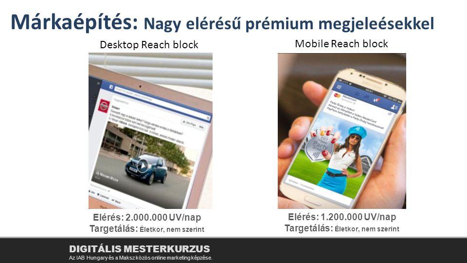 DIGITÁLIS MESTERKURZUS Az IAB Hungary és a Maksz közös online marketing képzése. Márkaépítés: Nagy elérésű prémium megjeleésekkel Desktop Reach block