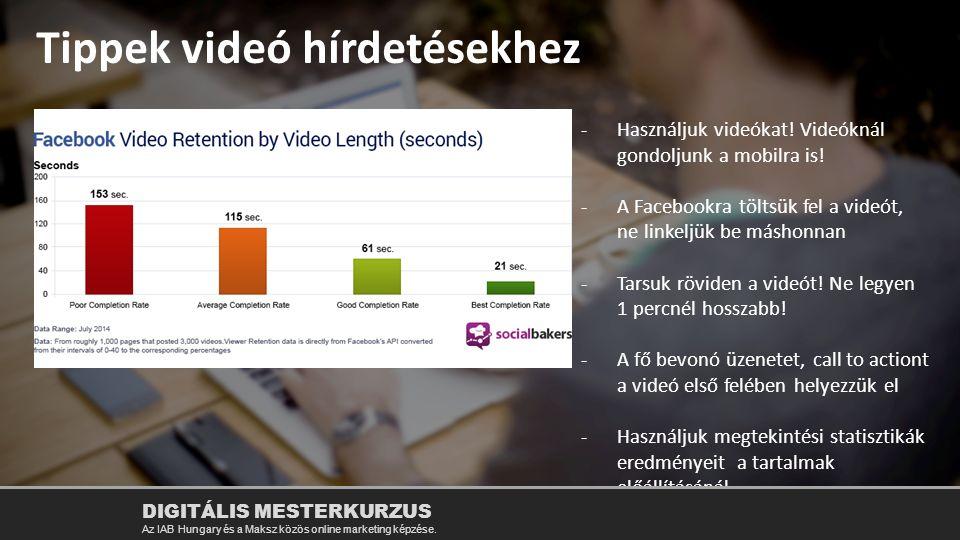 Tippek videó hírdetésekhez -Használjuk videókat! Videóknál gondoljunk a mobilra is! -A Facebookra töltsük fel a videót, ne linkeljük be máshonnan -Tar