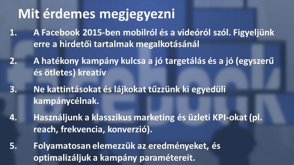1.A Facebook 2015-ben mobilról és a videóról szól. Figyeljünk erre a hirdetői tartalmak megalkotásánál 2.A hatékony kampány kulcsa a jó targetálás és
