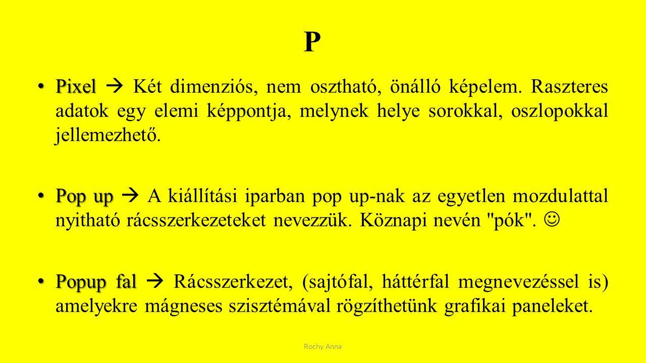 P Pixel Pixel  Két dimenziós, nem osztható, önálló képelem. Raszteres adatok egy elemi képpontja, melynek helye sorokkal, oszlopokkal jellemezhető. P