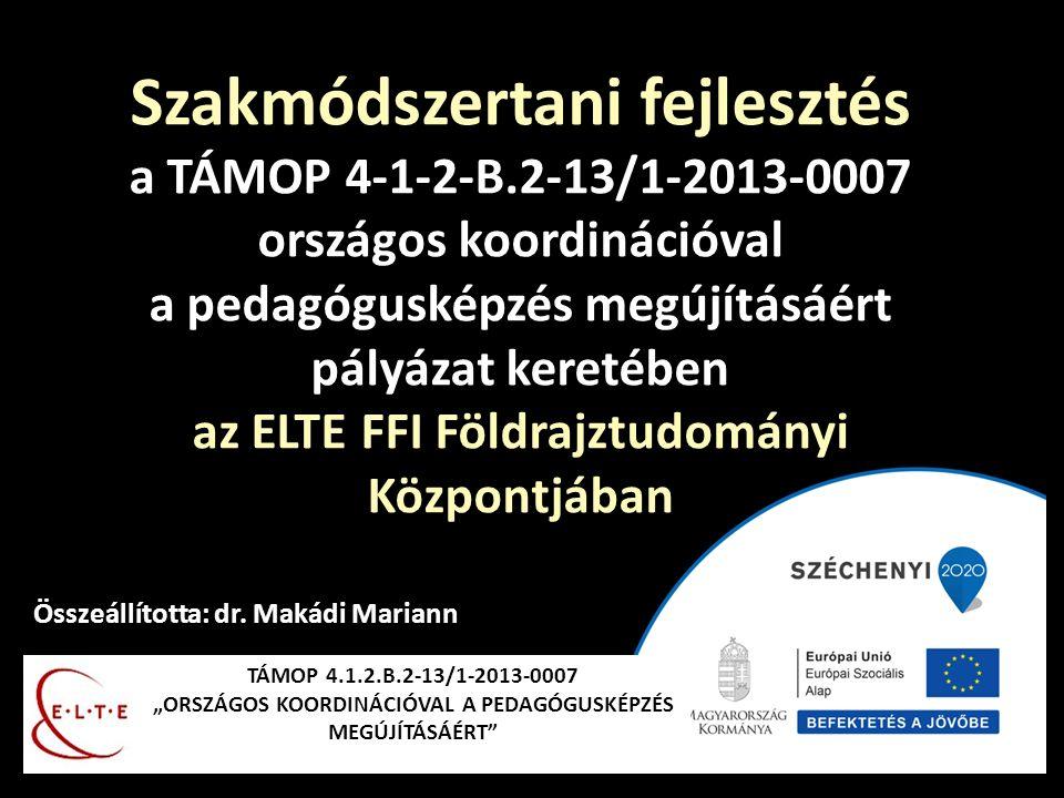 """TÁMOP 4.1.2.B.2-13/1-2013-0007 """"ORSZÁGOS KOORDINÁCIÓVAL A PEDAGÓGUSKÉPZÉS MEGÚJÍTÁSÁÉRT"""" Összeállította: dr. Makádi Mariann Szakmódszertani fejlesztés"""