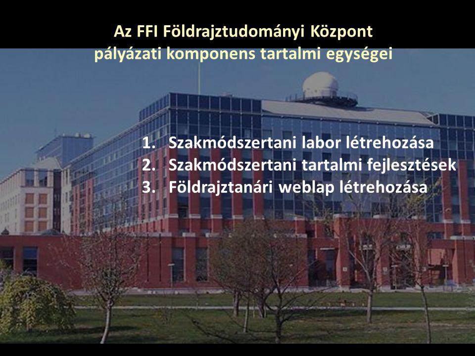 Az FFI Földrajztudományi Központ pályázati komponens tartalmi egységei 1.Szakmódszertani labor létrehozása 2.Szakmódszertani tartalmi fejlesztések 3.