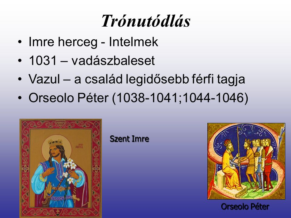 Trónutódlás Imre herceg - Intelmek 1031 – vadászbaleset Vazul – a család legidősebb férfi tagja Orseolo Péter (1038-1041;1044-1046) Orseolo Péter Szen