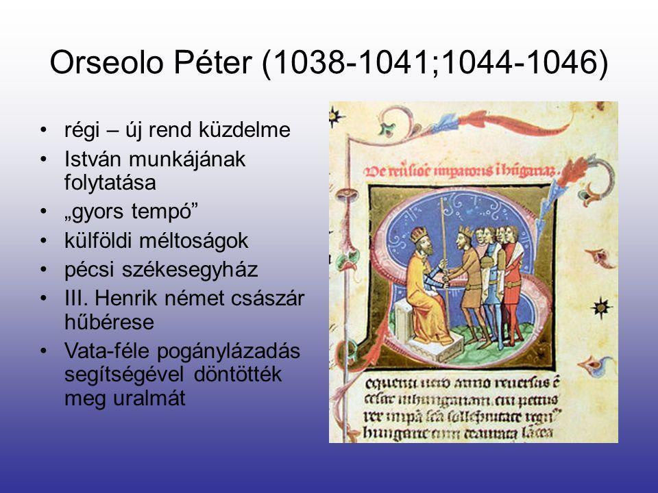 """Orseolo Péter (1038-1041;1044-1046) régi – új rend küzdelme István munkájának folytatása """"gyors tempó"""" külföldi méltoságok pécsi székesegyház III. Hen"""