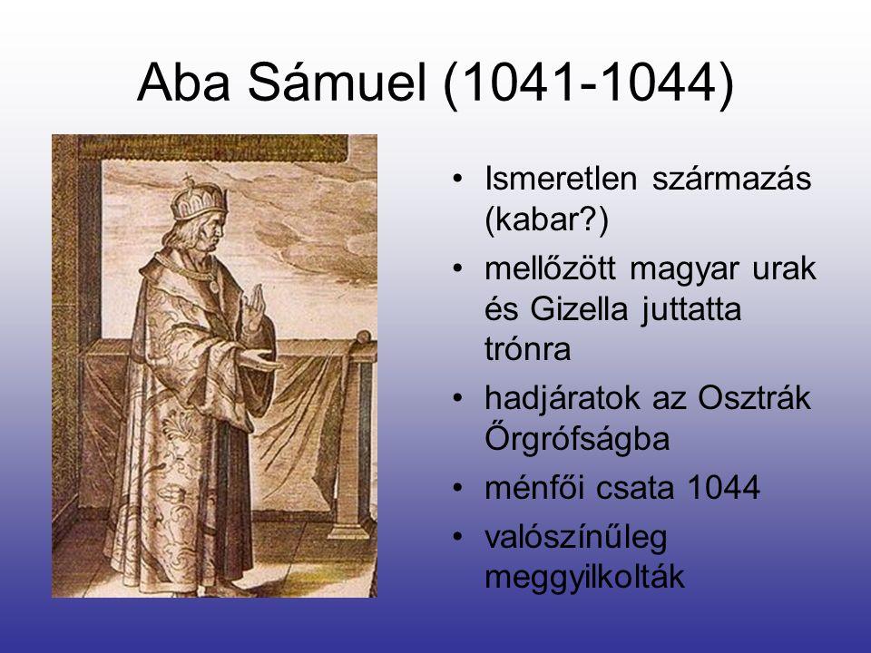 Aba Sámuel (1041-1044) Ismeretlen származás (kabar?) mellőzött magyar urak és Gizella juttatta trónra hadjáratok az Osztrák Őrgrófságba ménfői csata 1