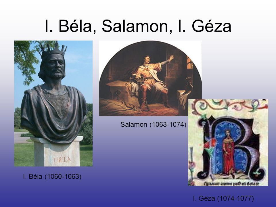 I. Béla, Salamon, I. Géza I. Béla (1060-1063) Salamon (1063-1074) I. Géza (1074-1077)