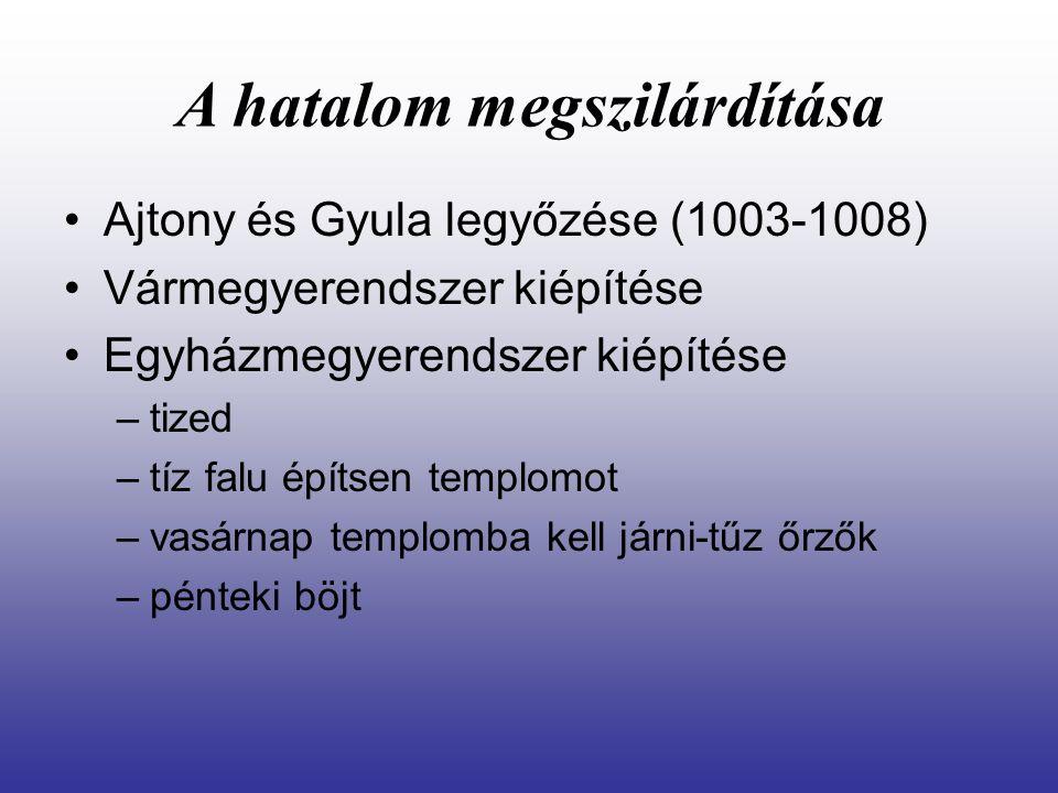 A hatalom megszilárdítása Ajtony és Gyula legyőzése (1003-1008) Vármegyerendszer kiépítése Egyházmegyerendszer kiépítése –tized –tíz falu építsen temp