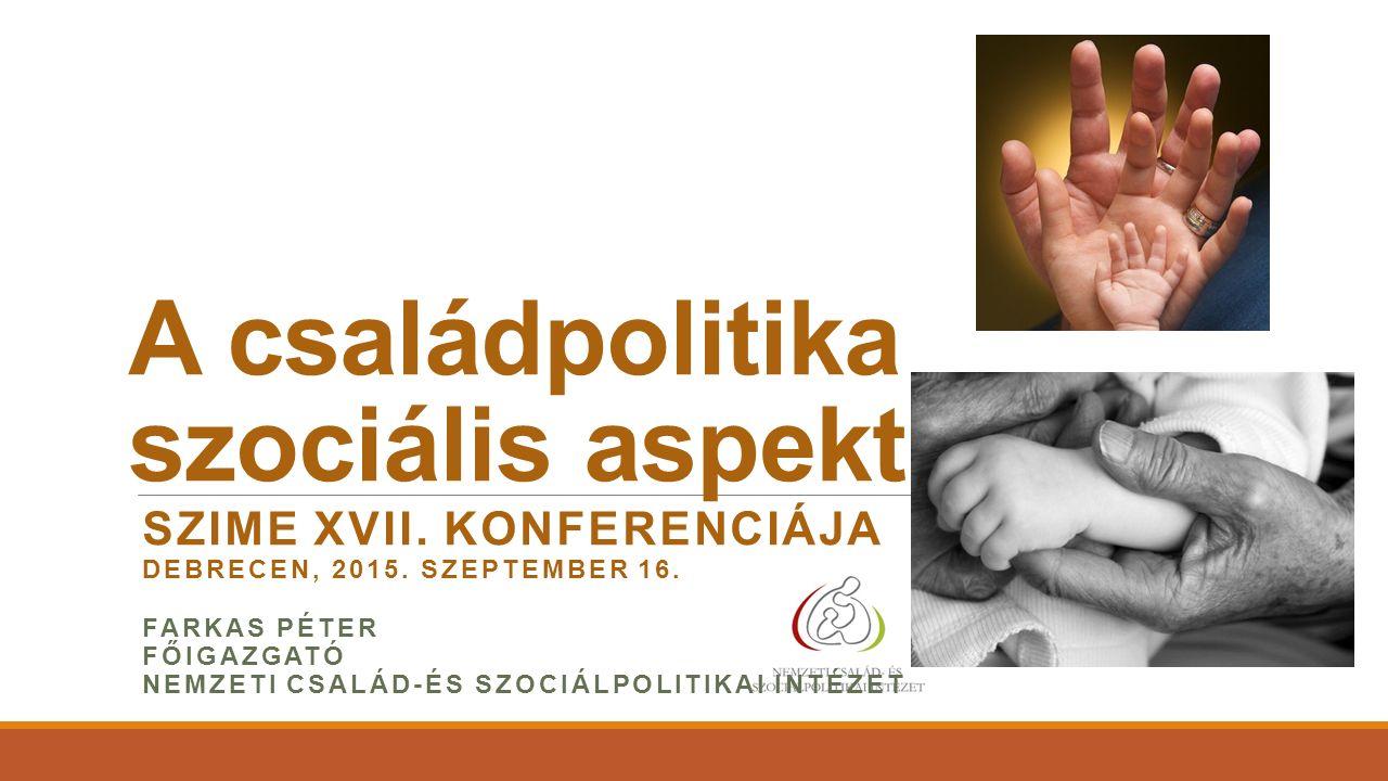 A családpolitika szociális aspektusai SZIME XVII. KONFERENCIÁJA DEBRECEN, 2015. SZEPTEMBER 16. FARKAS PÉTER FŐIGAZGATÓ NEMZETI CSALÁD-ÉS SZOCIÁLPOLITI