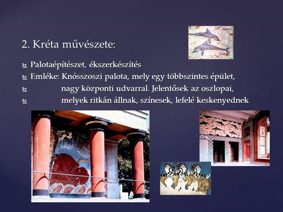  Palotaépítészet, ékszerkészítés  Emléke: Knósszoszi palota, mely egy többszintes épület,  nagy központi udvarral. Jelentősek az oszlopai,  melyek