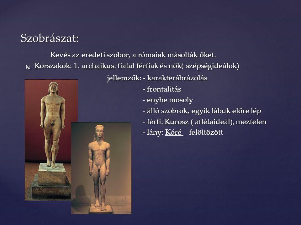Kevés az eredeti szobor, a rómaiak másolták őket.  Korszakok: 1. archaikus: fiatal férfiak és nők( szépségideálok) jellemzők: - karakterábrázolás jel