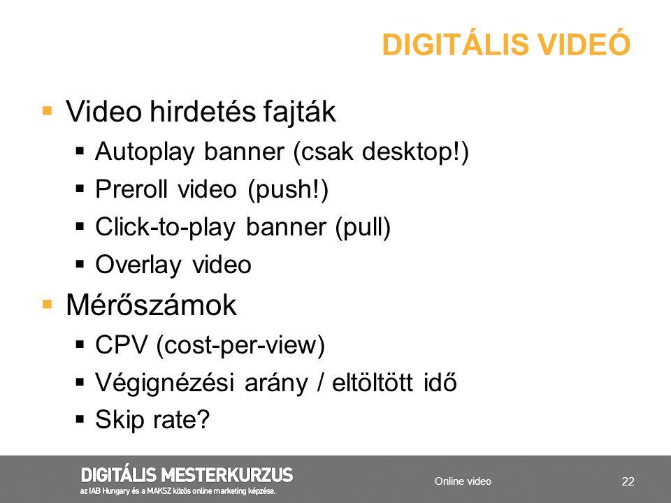 22 DIGITÁLIS VIDEÓ Online video  Video hirdetés fajták  Autoplay banner (csak desktop!)  Preroll video (push!)  Click-to-play banner (pull)  Over