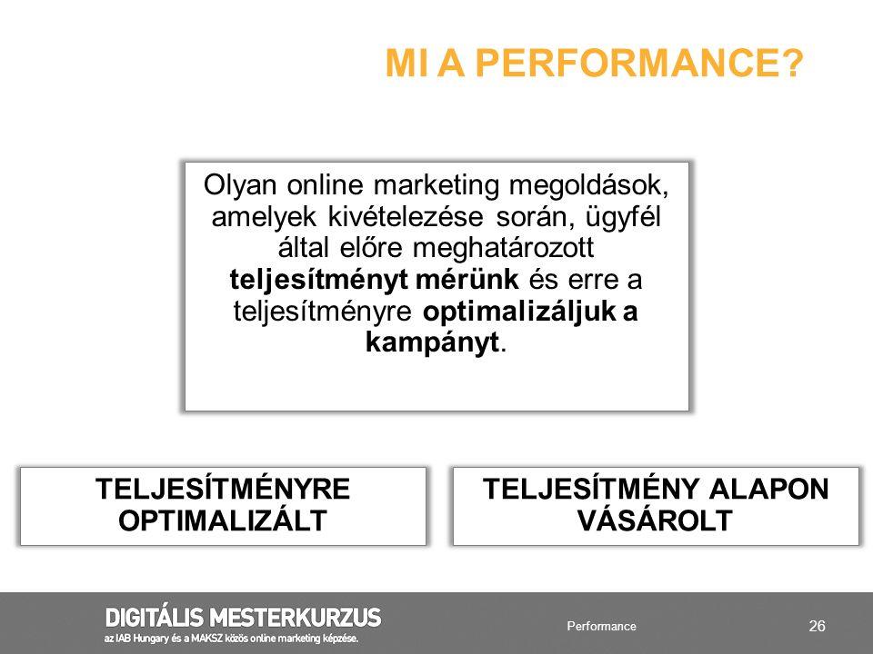 26 MI A PERFORMANCE? Olyan online marketing megoldások, amelyek kivételezése során, ügyfél által előre meghatározott teljesítményt mérünk és erre a te