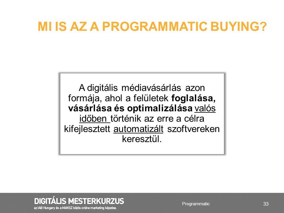 33 MI IS AZ A PROGRAMMATIC BUYING? Programmatic A digitális médiavásárlás azon formája, ahol a felületek foglalása, vásárlása és optimalizálása valós