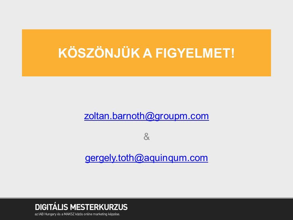 KÖSZÖNJÜK A FIGYELMET! zoltan.barnoth@groupm.com & gergely.toth@aquinqum.com