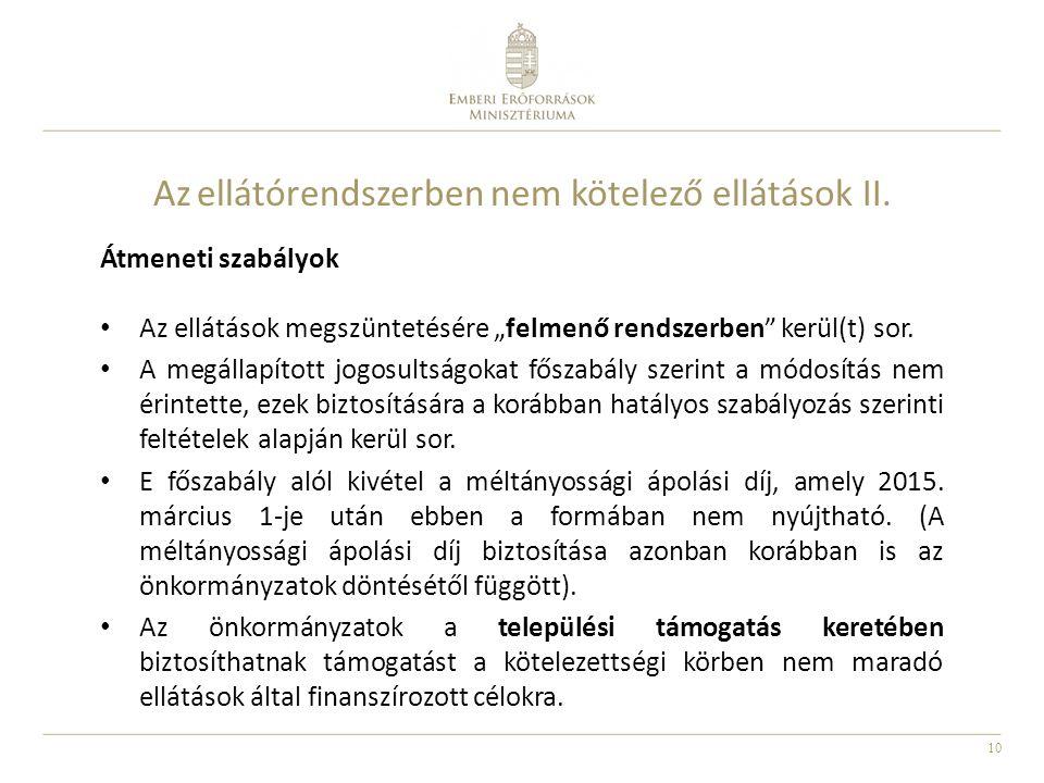 """10 Az ellátórendszerben nem kötelező ellátások II. Átmeneti szabályok Az ellátások megszüntetésére """"felmenő rendszerben"""" kerül(t) sor. A megállapított"""