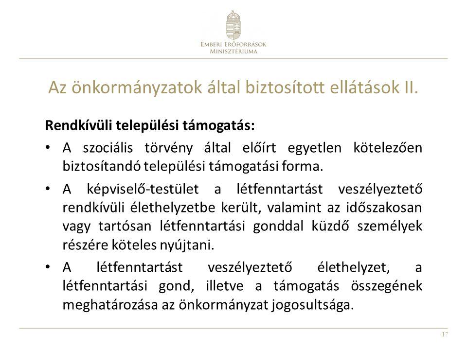 17 Az önkormányzatok által biztosított ellátások II. Rendkívüli települési támogatás: A szociális törvény által előírt egyetlen kötelezően biztosítand